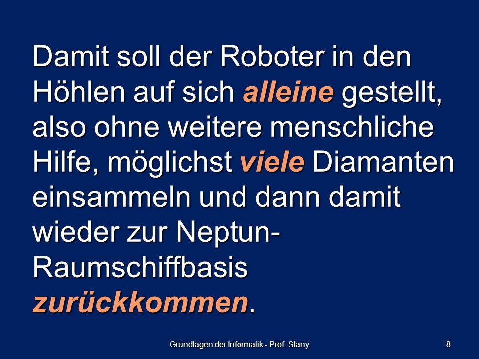 Grundlagen der Informatik - Prof. Slany 8 Damit soll der Roboter in den Höhlen auf sich alleine gestellt, also ohne weitere menschliche Hilfe, möglich