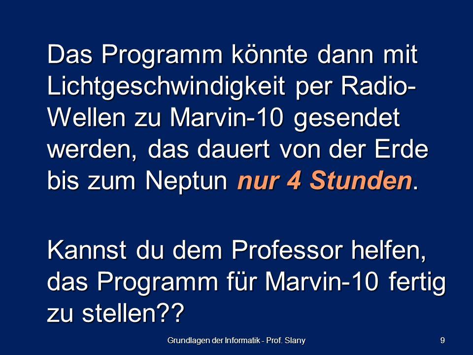 Grundlagen der Informatik - Prof. Slany 9 Das Programm könnte dann mit Lichtgeschwindigkeit per Radio- Wellen zu Marvin-10 gesendet werden, das dauert