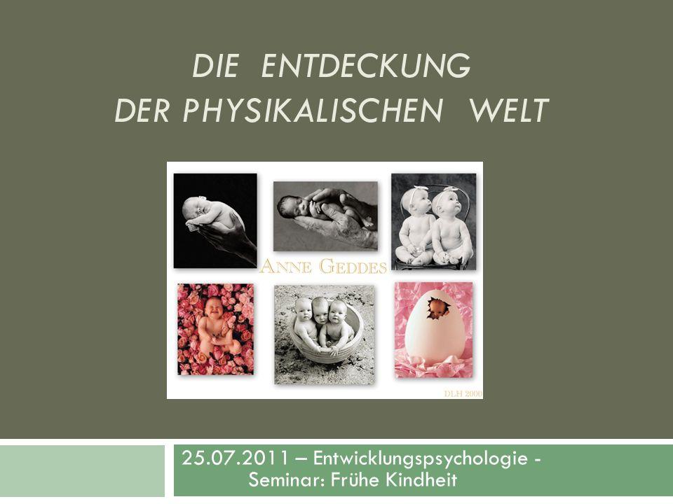 DIE ENTDECKUNG DER PHYSIKALISCHEN WELT 25.07.2011 – Entwicklungspsychologie - Seminar: Frühe Kindheit