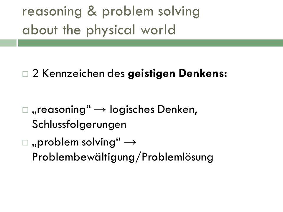 reasoning & problem solving about the physical world 2 Kennzeichen des geistigen Denkens: reasoning logisches Denken, Schlussfolgerungen problem solvi