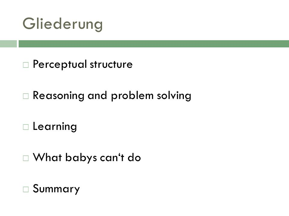 Gliederung Perceptual structure Reasoning and problem solving Learning What babys cant do Summary