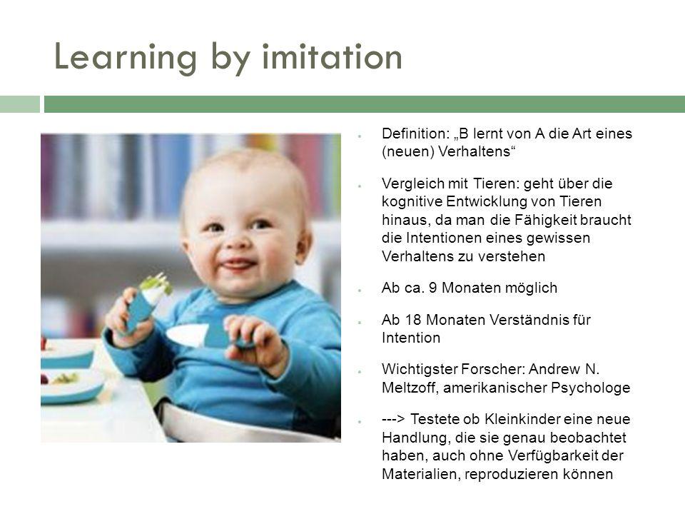 Learning by imitation Definition: B lernt von A die Art eines (neuen) Verhaltens Vergleich mit Tieren: geht über die kognitive Entwicklung von Tieren