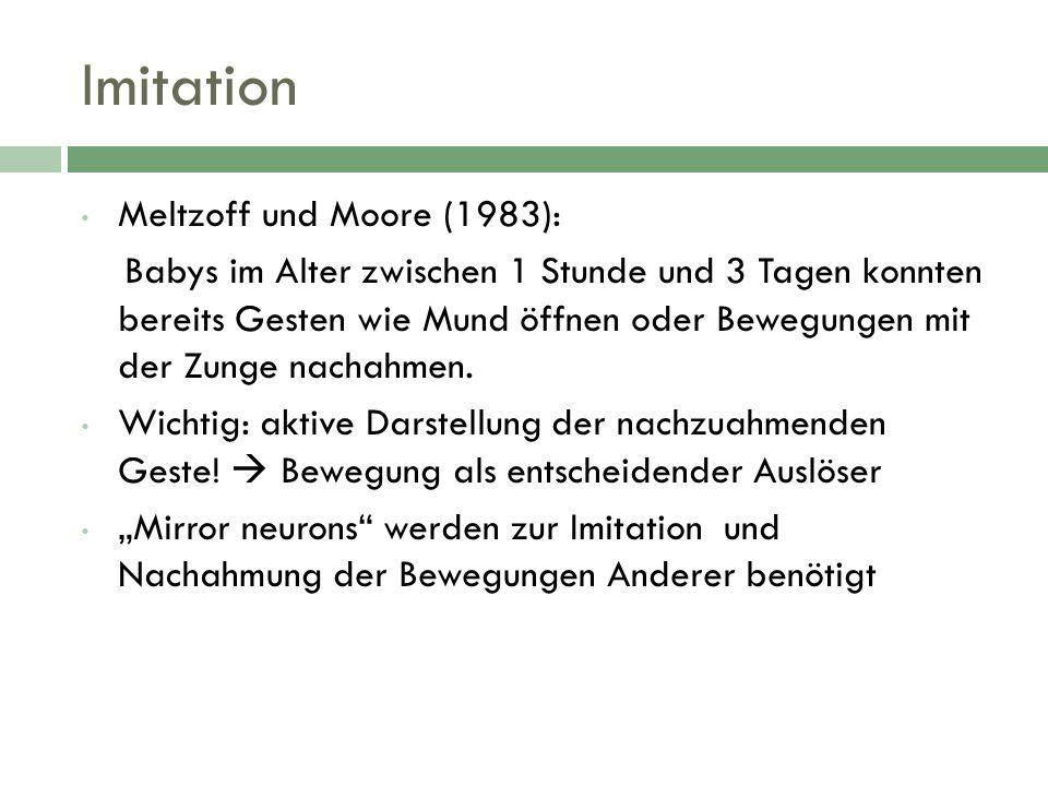 Imitation Meltzoff und Moore (1983): Babys im Alter zwischen 1 Stunde und 3 Tagen konnten bereits Gesten wie Mund öffnen oder Bewegungen mit der Zunge