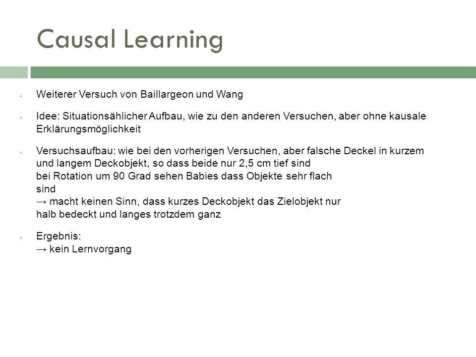 Causal Learning Weiterer Versuch von Baillargeon und Wang Idee: Situationsählicher Aufbau, wie zu den anderen Versuchen, aber ohne kausale Erklärungsm