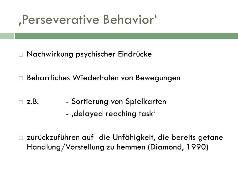 Perseverative Behavior Nachwirkung psychischer Eindrücke Beharrliches Wiederholen von Bewegungen z.B.- Sortierung von Spielkarten - delayed reaching t