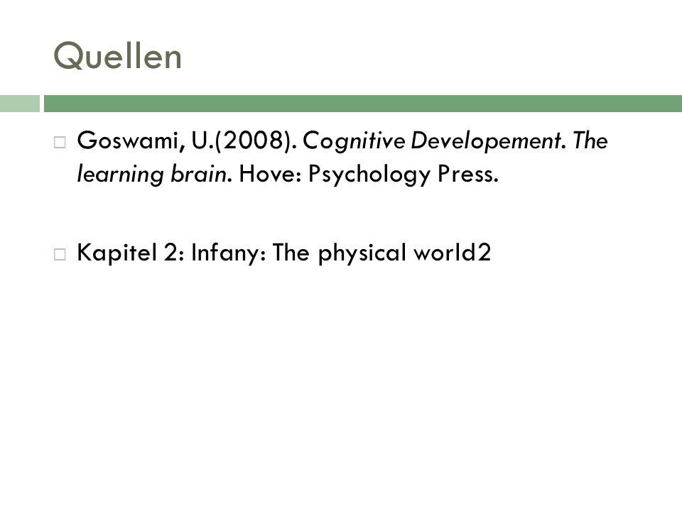 Quellen Goswami, U.(2008). Cognitive Developement. The learning brain. Hove: Psychology Press. Kapitel 2: Infany: The physical world2