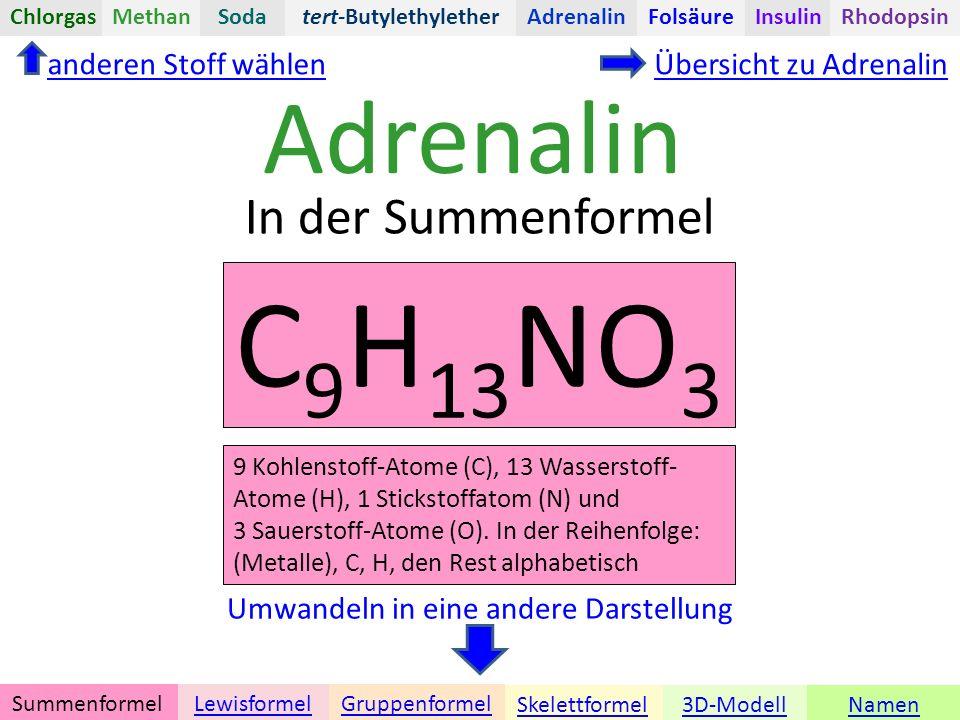 Adrenalin Namen Umwandeln in eine andere Darstellung 3D-ModellSkelettformel GruppenformelSummenformelLewisformel In der Summenformel anderen Stoff wählenÜbersicht zu Adrenalin C 9 H 13 NO 3 tert-ButylethyletherChlorgasAdrenalinInsulinRhodopsinFolsäureMethanSoda 9 Kohlenstoff-Atome (C), 13 Wasserstoff- Atome (H), 1 Stickstoffatom (N) und 3 Sauerstoff-Atome (O).