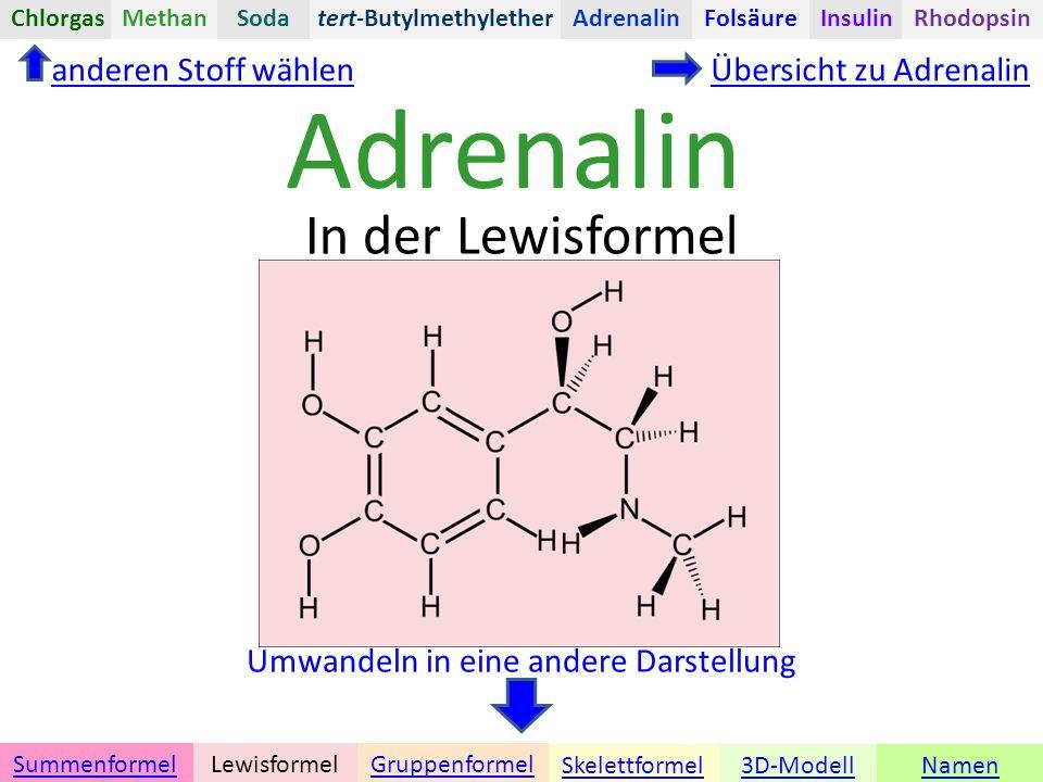 Adrenalin Namen Umwandeln in eine andere Darstellung 3D-ModellSkelettformel GruppenformelSummenformelLewisformel In der Lewisformel anderen Stoff wählenÜbersicht zu Adrenalin tert-ButylmethyletherChlorgasAdrenalinInsulinRhodopsinFolsäureMethanSoda