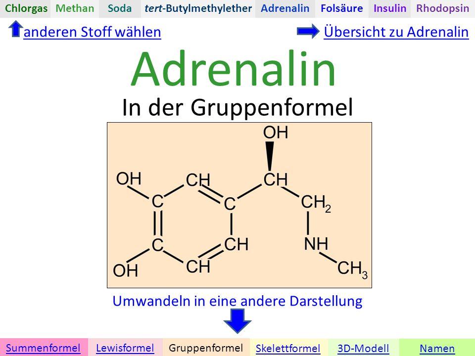 Adrenalin Namen Umwandeln in eine andere Darstellung 3D-ModellSkelettformel GruppenformelSummenformelLewisformel In der Gruppenformel anderen Stoff wählenÜbersicht zu Adrenalin tert-ButylmethyletherChlorgasAdrenalinInsulinRhodopsinFolsäureMethanSoda