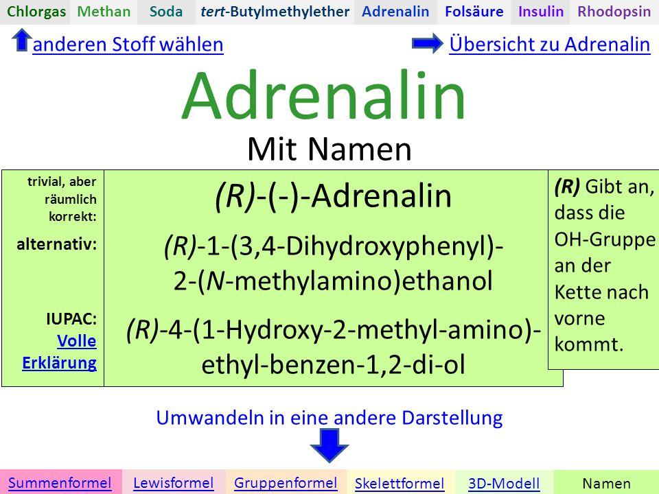 Adrenalin Namen Umwandeln in eine andere Darstellung 3D-ModellSkelettformel GruppenformelSummenformelLewisformel Mit Namen anderen Stoff wählenÜbersicht zu Adrenalin tert-ButylmethyletherChlorgasAdrenalinInsulinRhodopsinFolsäureMethanSoda (R)-(-)-Adrenalin (R)-1-(3,4-Dihydroxyphenyl)- 2-(N-methylamino)ethanol (R)-4-(1-Hydroxy-2-methyl-amino)- ethyl-benzen-1,2-di-ol (R) Gibt an, dass die OH-Gruppe an der Kette nach vorne kommt.