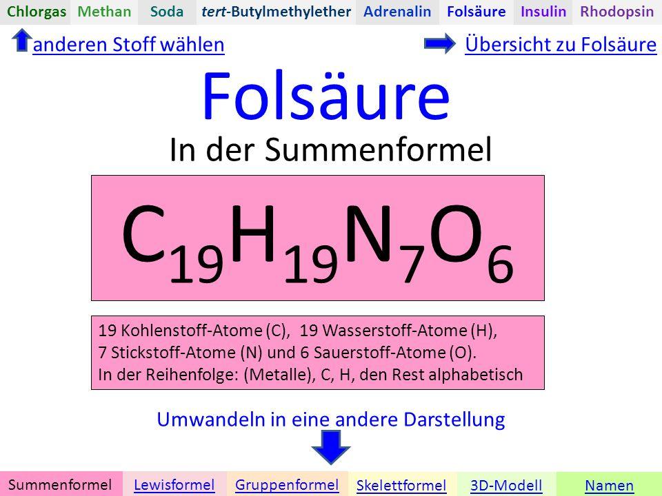 Namen Umwandeln in eine andere Darstellung 3D-ModellSkelettformel GruppenformelSummenformelLewisformel In der Summenformel anderen Stoff wählenÜbersicht zu Folsäure Folsäure tert-ButylmethyletherChlorgasAdrenalinInsulinRhodopsinFolsäureMethanSoda C 19 H 19 N 7 O 6 19 Kohlenstoff-Atome (C), 19 Wasserstoff-Atome (H), 7 Stickstoff-Atome (N) und 6 Sauerstoff-Atome (O).