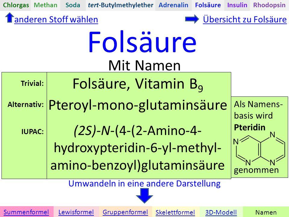 Folsäure Namen Umwandeln in eine andere Darstellung 3D-ModellSkelettformel GruppenformelSummenformelLewisformel Mit Namen anderen Stoff wählenÜbersicht zu Folsäure tert-ButylmethyletherChlorgasAdrenalinInsulinRhodopsinFolsäureMethanSoda Folsäure, Vitamin B 9 Pteroyl-mono-glutaminsäure (2S)-N-(4-(2-Amino-4- hydroxypteridin-6-yl-methyl- amino-benzoyl)glutaminsäure Als Namens- basis wird Pteridin genommen Trivial: Alternativ: IUPAC: