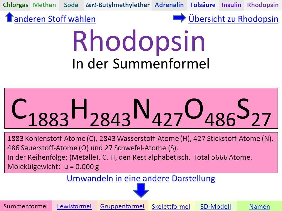 Namen tert-Butylmethylether Umwandeln in eine andere Darstellung Übersicht zu Rhodopsin C 1883 H 2843 N 427 O 486 S 27 3D-ModellSkelettformel GruppenformelSummenformelLewisformel ChlorgasAdrenalinInsulinRhodopsinFolsäureMethanSoda In der Summenformel Rhodopsin anderen Stoff wählen 1883 Kohlenstoff-Atome (C), 2843 Wasserstoff-Atome (H), 427 Stickstoff-Atome (N), 486 Sauerstoff-Atome (O) und 27 Schwefel-Atome (S).