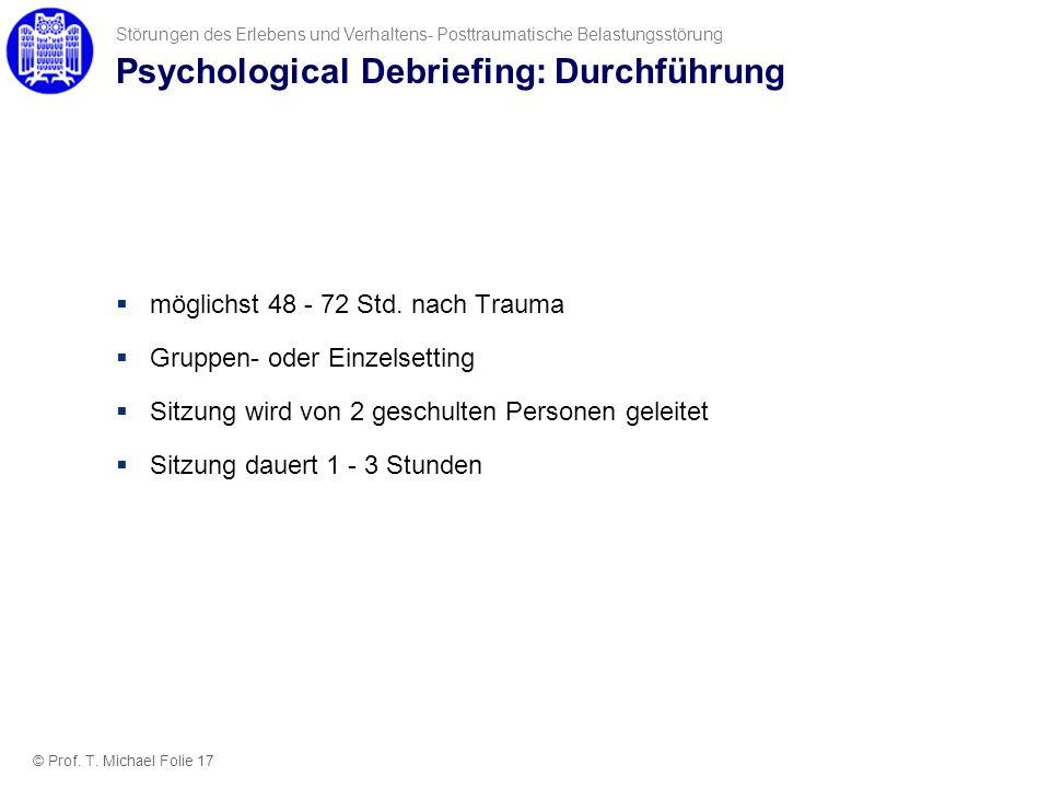 Psychological Debriefing: Durchführung möglichst 48 - 72 Std. nach Trauma Gruppen- oder Einzelsetting Sitzung wird von 2 geschulten Personen geleitet