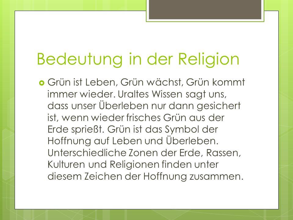 Bedeutung in der Religion Grün ist Leben, Grün wächst, Grün kommt immer wieder. Uraltes Wissen sagt uns, dass unser Überleben nur dann gesichert ist,