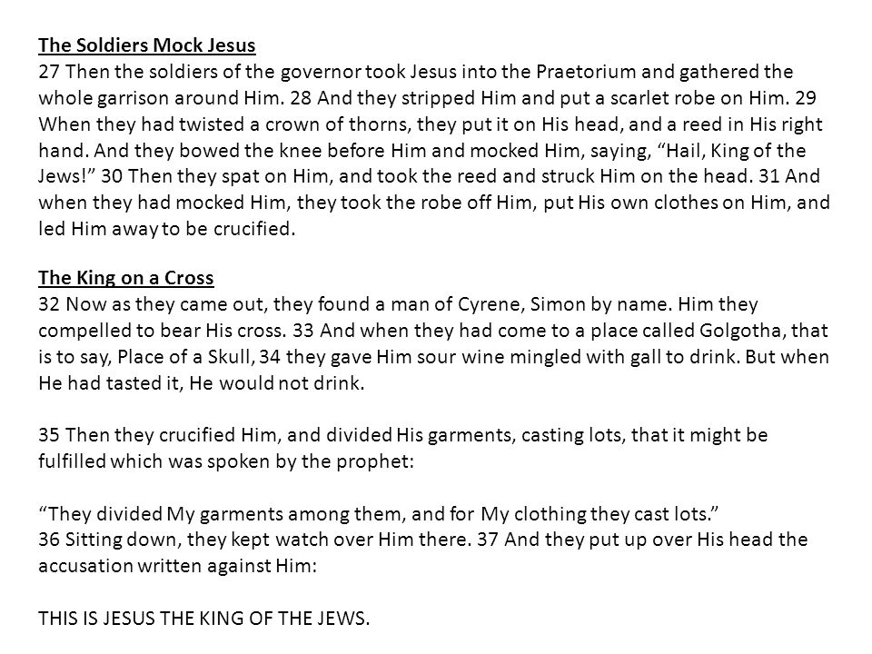 The Soldiers Mock Jesus 27 Then the soldiers of the governor took Jesus into the Praetorium and gathered the whole garrison around Him.