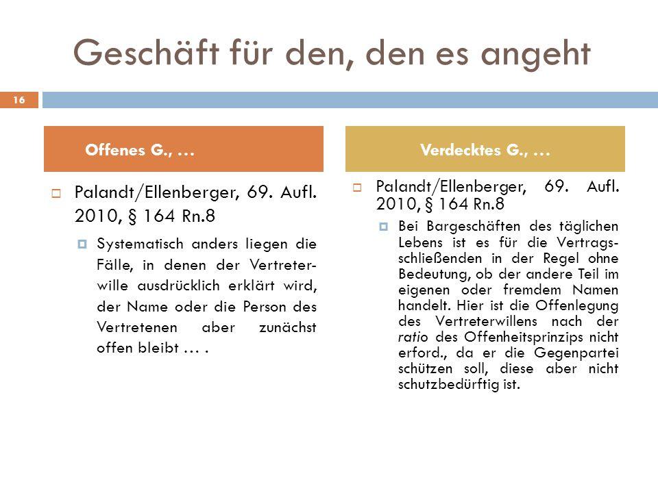 Geschäft für den, den es angeht Palandt/Ellenberger, 69. Aufl. 2010, § 164 Rn.8 Systematisch anders liegen die Fälle, in denen der Vertreter- wille au