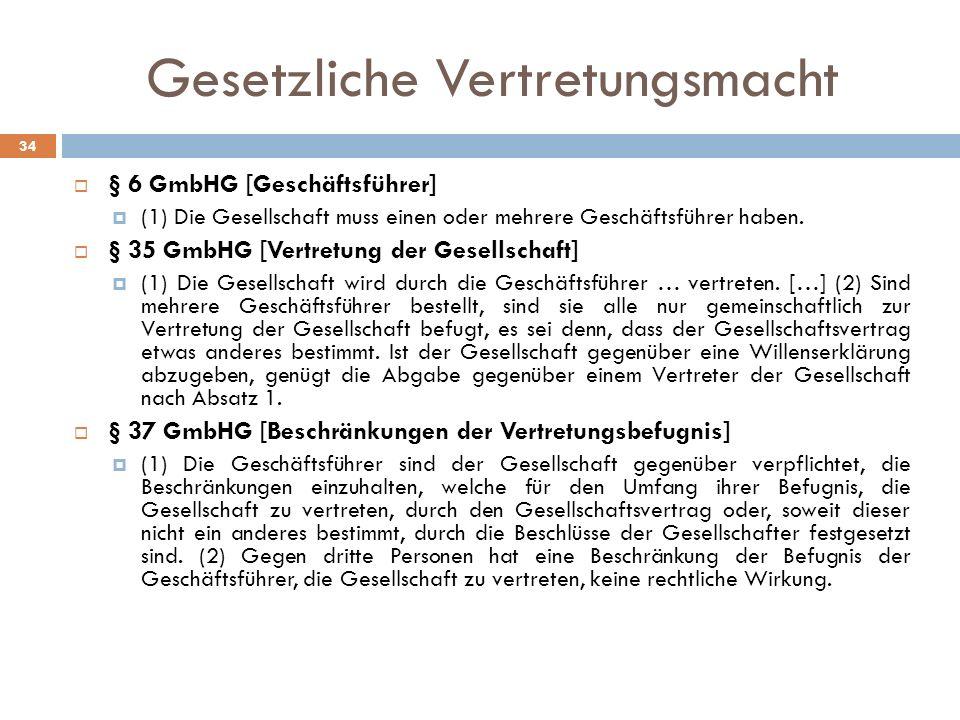 Gesetzliche Vertretungsmacht 34 § 6 GmbHG [Geschäftsführer] (1) Die Gesellschaft muss einen oder mehrere Geschäftsführer haben. § 35 GmbHG [Vertretung
