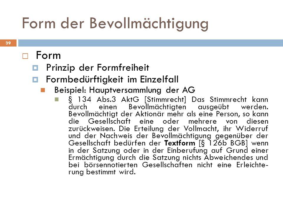 39 Form der Bevollmächtigung Form Prinzip der Formfreiheit Formbedürftigkeit im Einzelfall Beispiel: Hauptversammlung der AG § 134 Abs.3 AktG [Stimmre