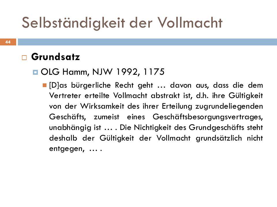 Selbständigkeit der Vollmacht 44 Grundsatz OLG Hamm, NJW 1992, 1175 [D]as bürgerliche Recht geht … davon aus, dass die dem Vertreter erteilte Vollmach