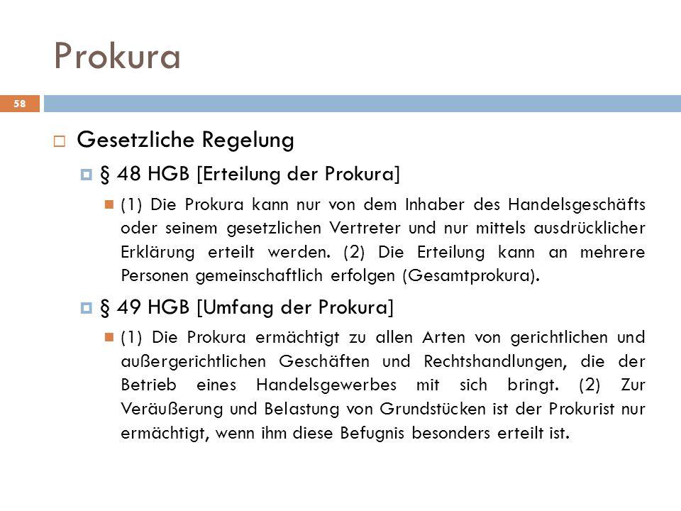 Prokura 58 Gesetzliche Regelung § 48 HGB [Erteilung der Prokura] (1) Die Prokura kann nur von dem Inhaber des Handelsgeschäfts oder seinem gesetzliche