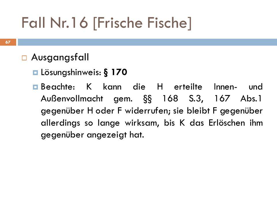 67 Fall Nr.16 [Frische Fische] Ausgangsfall Lösungshinweis: § 170 Beachte: K kann die H erteilte Innen- und Außenvollmacht gem. §§ 168 S.3, 167 Abs.1