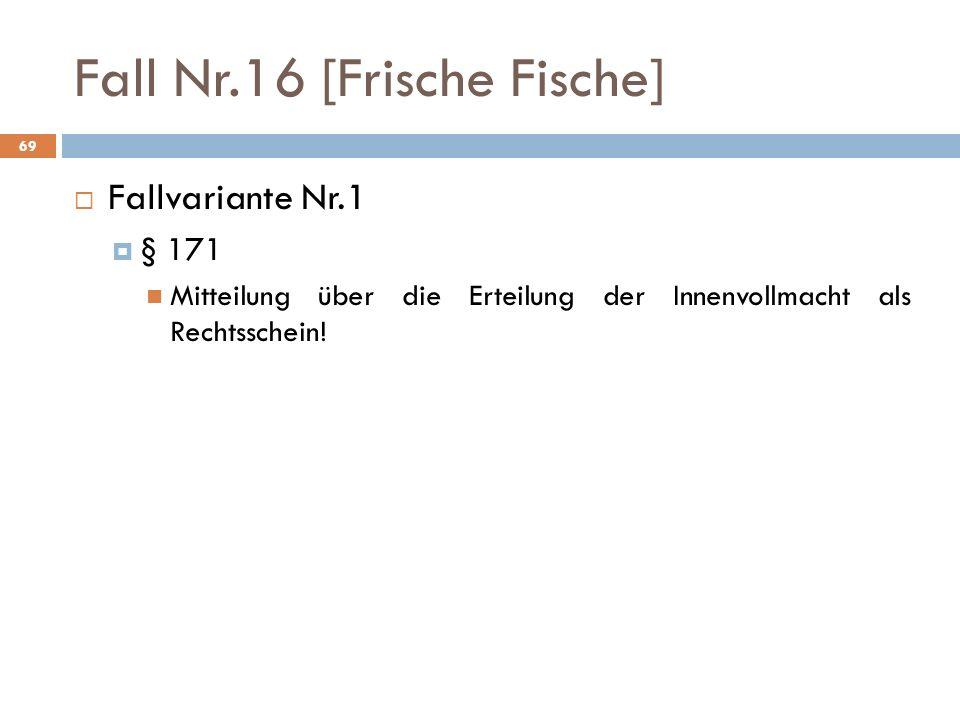 69 Fall Nr.16 [Frische Fische] Fallvariante Nr.1 § 171 Mitteilung über die Erteilung der Innenvollmacht als Rechtsschein!