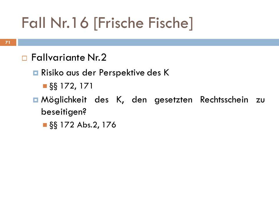 71 Fall Nr.16 [Frische Fische] Fallvariante Nr.2 Risiko aus der Perspektive des K §§ 172, 171 Möglichkeit des K, den gesetzten Rechtsschein zu beseiti