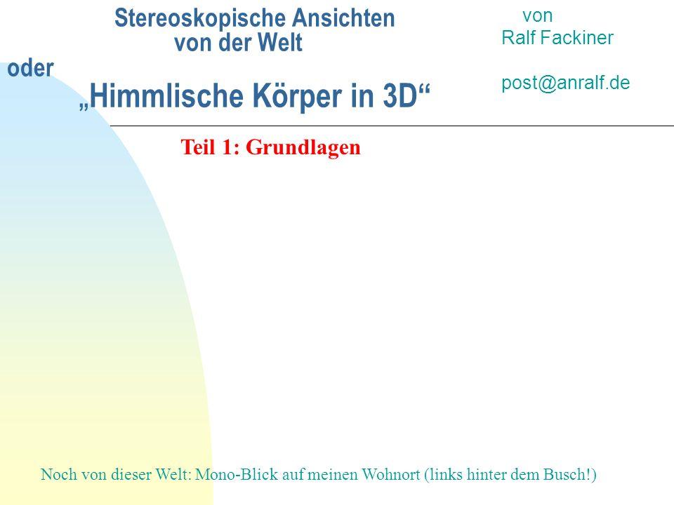 Stereoskopische Ansichten von der Welt oder Himmlische Körper in 3D von Ralf Fackiner post@anralf.de Teil 1: Grundlagen Noch von dieser Welt: Mono-Bli