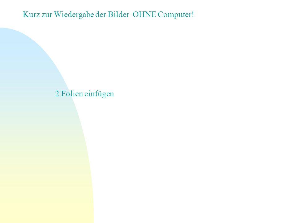 Kurz zur Wiedergabe der Bilder OHNE Computer! 2 Folien einfügen