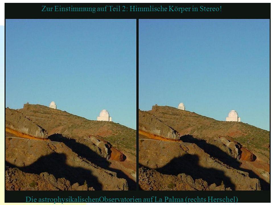 Die astrophysikalischenObservatorien auf La Palma (rechts Herschel) Zur Einstimmung auf Teil 2: Himmlische Körper in Stereo!