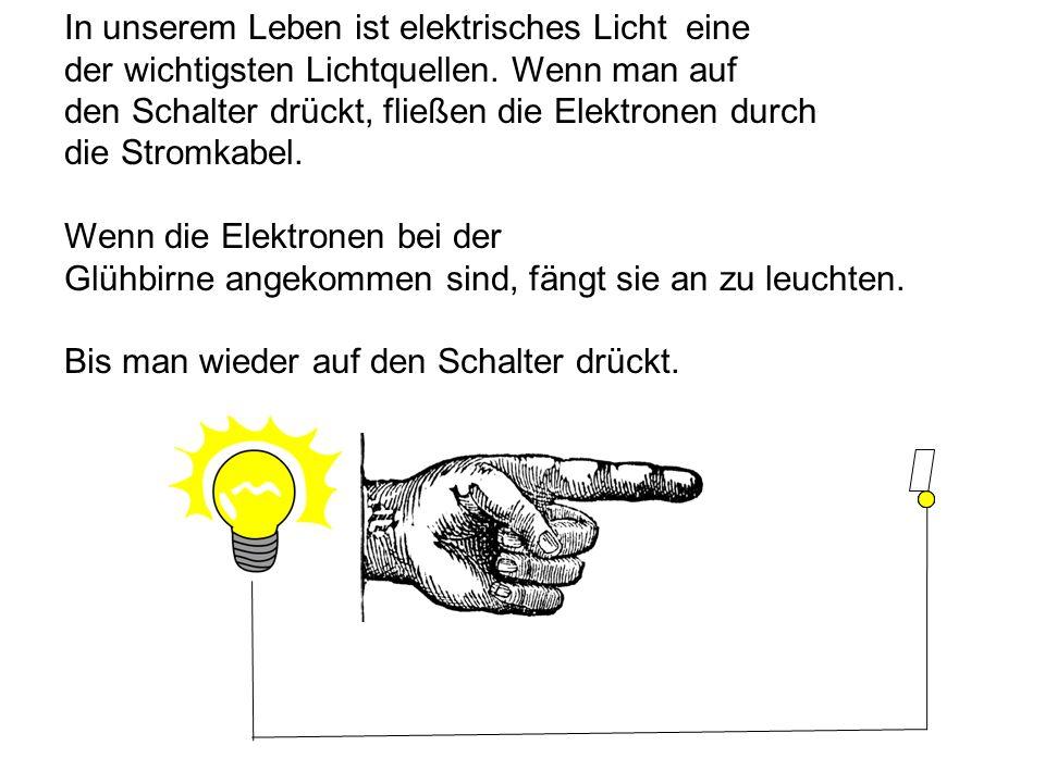 In unserem Leben ist elektrisches Licht eine der wichtigsten Lichtquellen. Wenn man auf den Schalter drückt, fließen die Elektronen durch die Stromkab