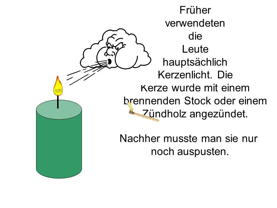 Früher verwendeten die Leute hauptsächlich Kerzenlicht. Die Kerze wurde mit einem brennenden Stock oder einem Zündholz angezündet. Nachher musste man