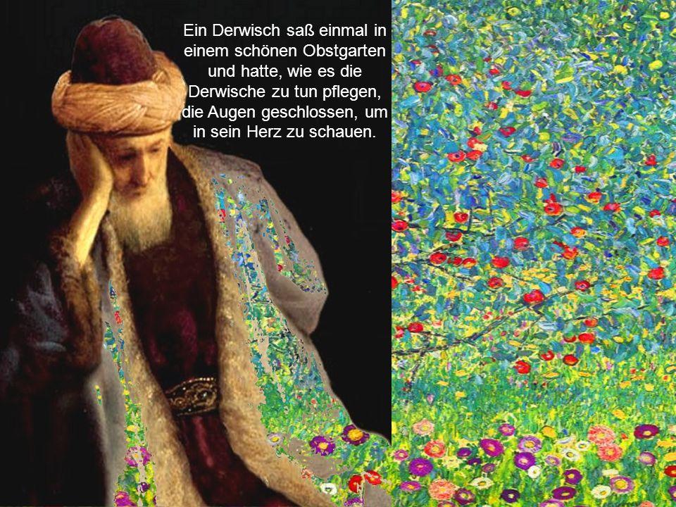 Ein Derwisch saß einmal in einem schönen Obstgarten und hatte, wie es die Derwische zu tun pflegen, die Augen geschlossen, um in sein Herz zu schauen.