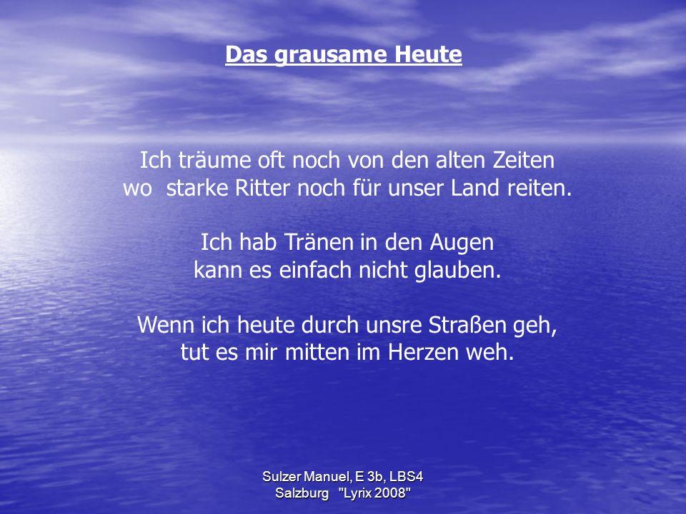 Sulzer Manuel, E 3b, LBS4 Salzburg Lyrix 2008 Das grausame Heute Ich träume oft noch von den alten Zeiten wo starke Ritter noch für unser Land reiten.