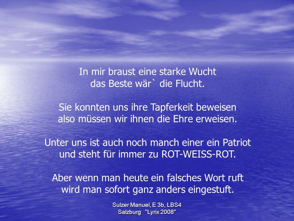 Sulzer Manuel, E 3b, LBS4 Salzburg Lyrix 2008 In mir braust eine starke Wucht das Beste wär` die Flucht.