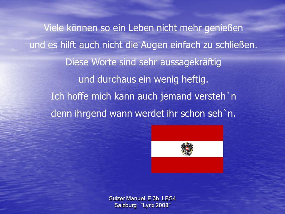 Sulzer Manuel, E 3b, LBS4 Salzburg Lyrix 2008 Viele können so ein Leben nicht mehr genießen und es hilft auch nicht die Augen einfach zu schließen.