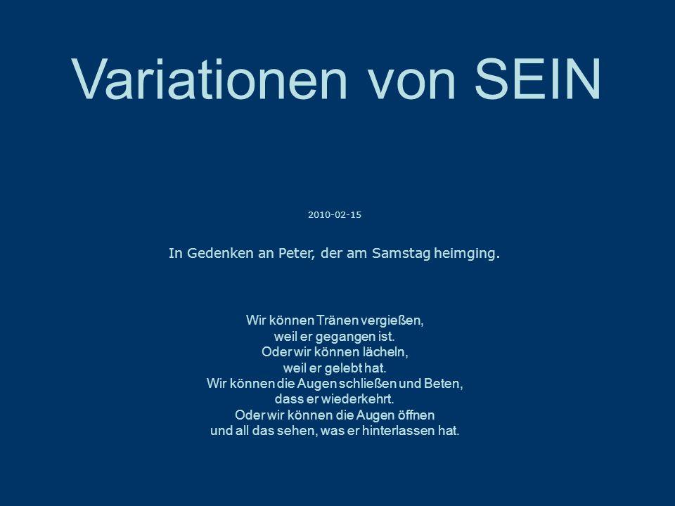 Variationen von SEIN 2010-02-15 In Gedenken an Peter, der am Samstag heimging.