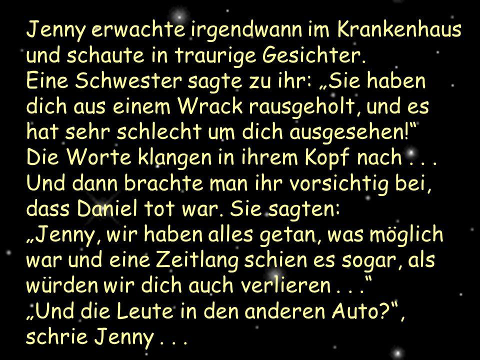 Jenny erwachte irgendwann im Krankenhaus und schaute in traurige Gesichter. Eine Schwester sagte zu ihr: Sie haben dich aus einem Wrack rausgeholt, un