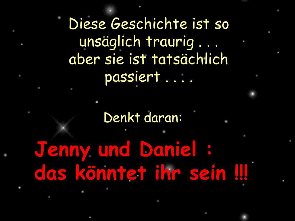 Diese Geschichte ist so unsäglich traurig... aber sie ist tatsächlich passiert.... Denkt daran: Jenny und Daniel : das könntet ihr sein !!!