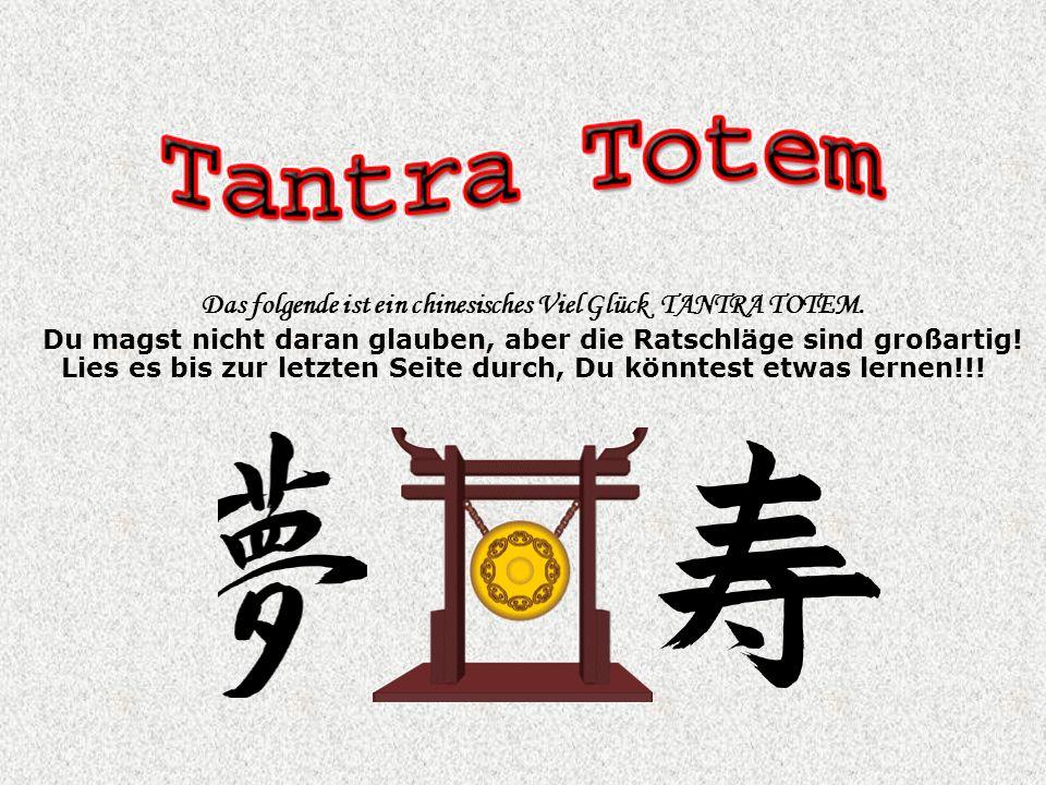 Das folgende ist ein chinesisches Viel Glück TANTRA TOTEM. Du magst nicht daran glauben, aber die Ratschläge sind großartig! Lies es bis zur letzten S