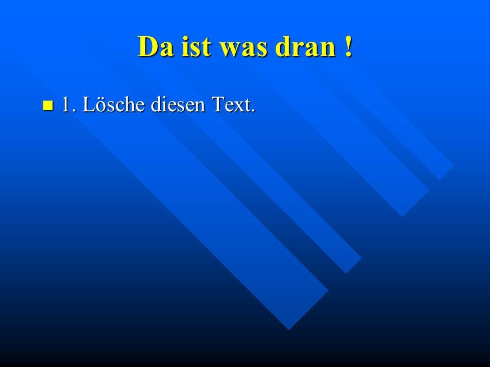 Da ist was dran ! 1. Lösche diesen Text. 1. Lösche diesen Text.