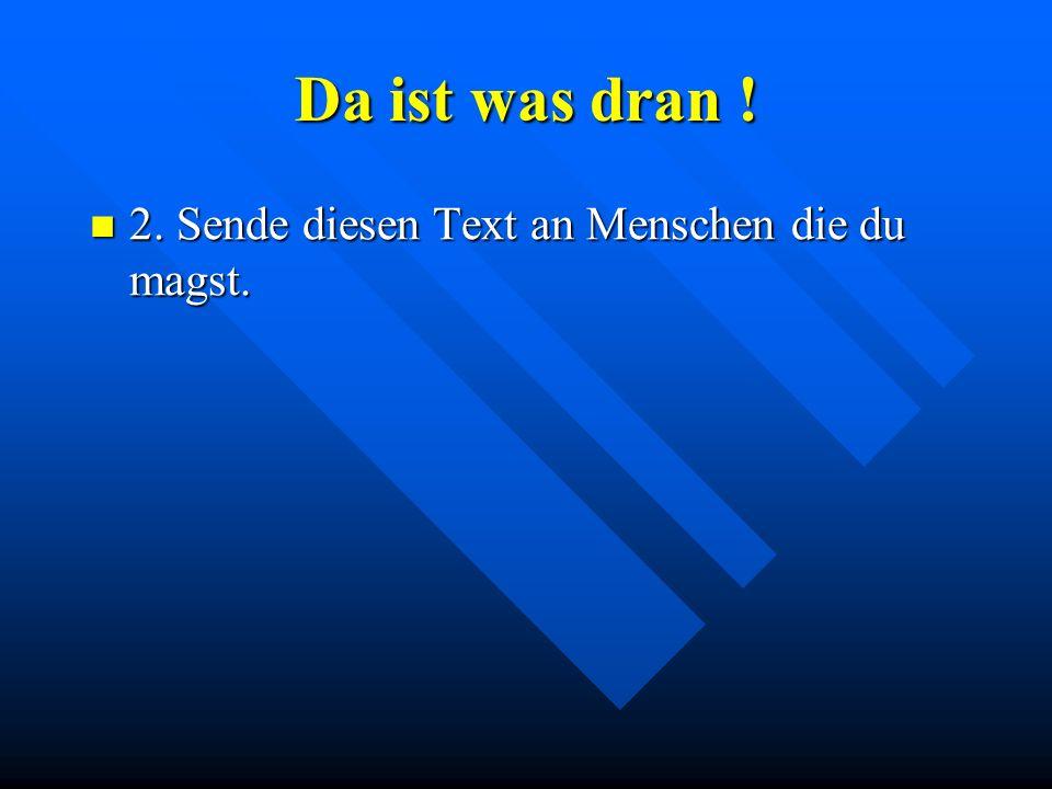 Da ist was dran ! 2. Sende diesen Text an Menschen die du magst. 2. Sende diesen Text an Menschen die du magst.