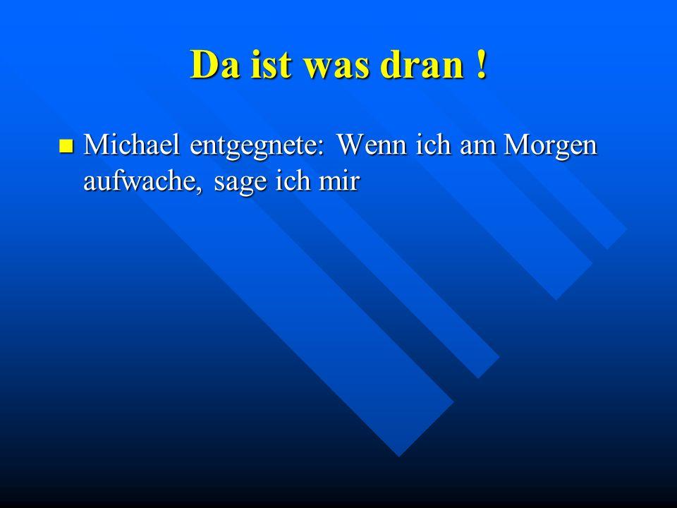 Da ist was dran ! Michael entgegnete: Wenn ich am Morgen aufwache, sage ich mir Michael entgegnete: Wenn ich am Morgen aufwache, sage ich mir
