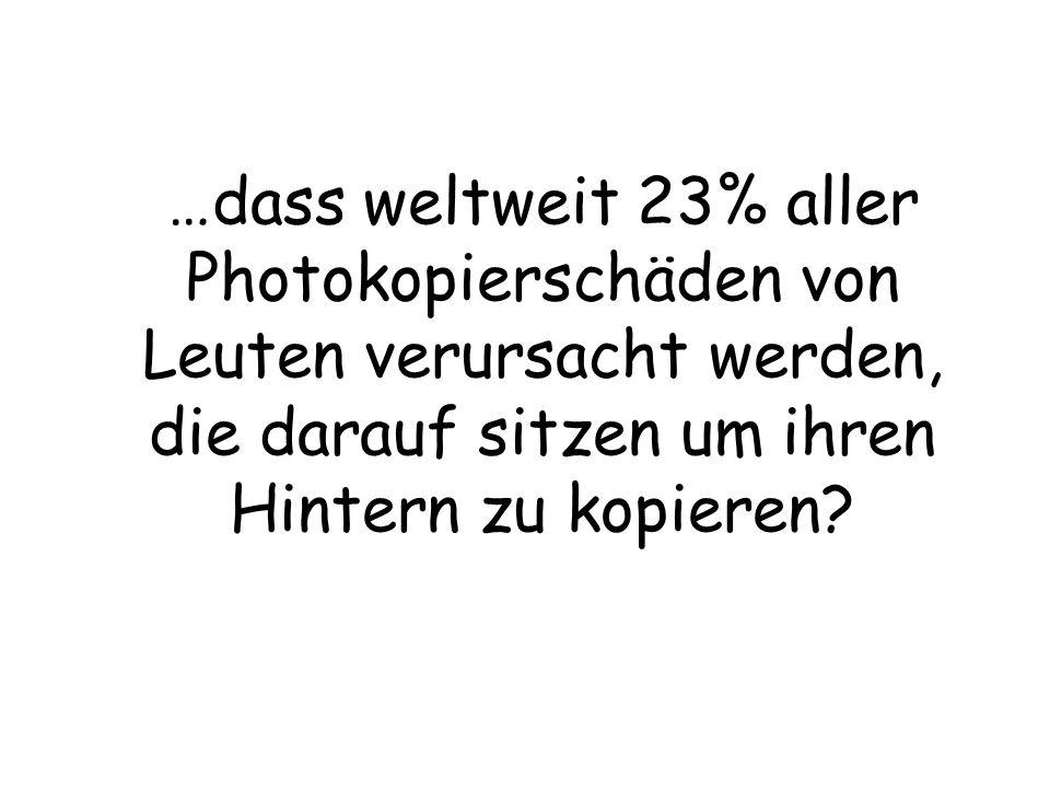 …dass weltweit 23% aller Photokopierschäden von Leuten verursacht werden, die darauf sitzen um ihren Hintern zu kopieren?