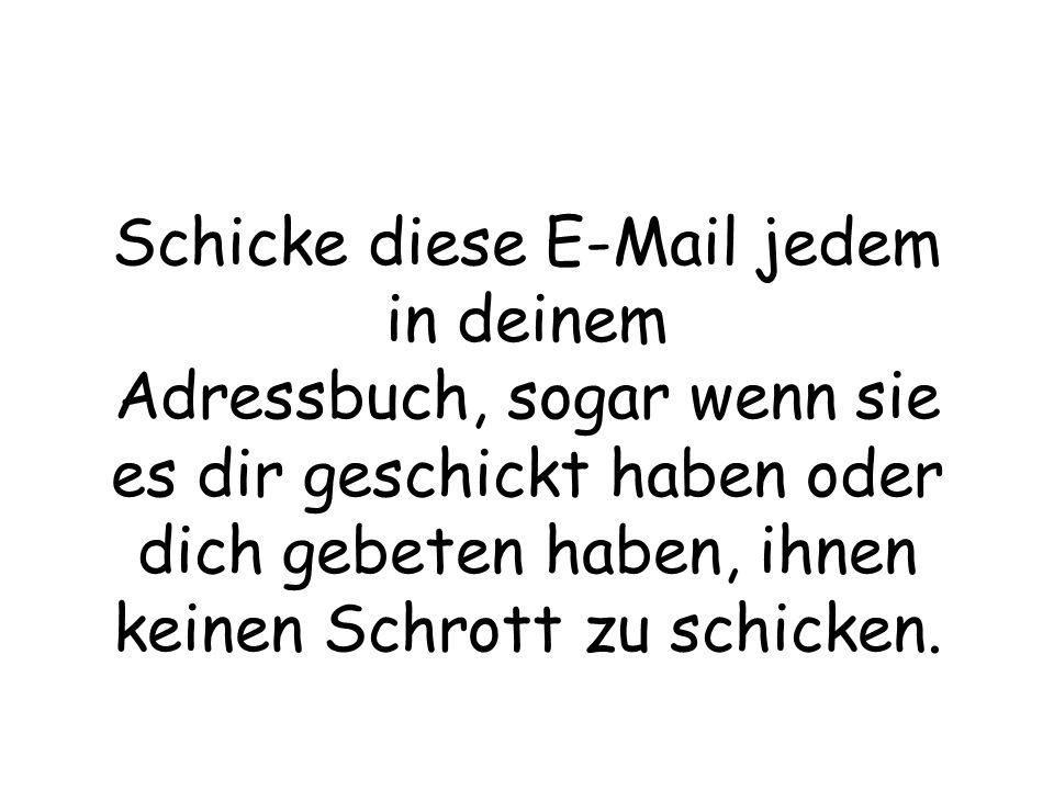 Schicke diese E-Mail jedem in deinem Adressbuch, sogar wenn sie es dir geschickt haben oder dich gebeten haben, ihnen keinen Schrott zu schicken.