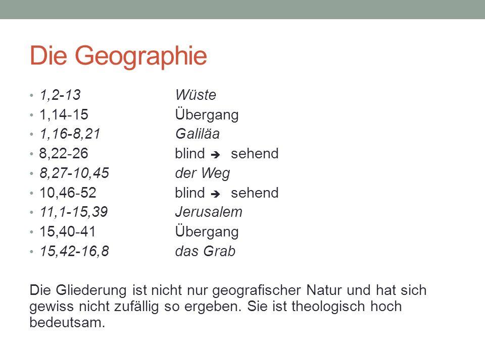 Die Geographie 1,2-13Wüste 1,14-15Übergang 1,16-8,21Galiläa 8,22-26blind sehend 8,27-10,45der Weg 10,46-52blind sehend 11,1-15,39Jerusalem 15,40-41Übergang 15,42-16,8das Grab Die Gliederung ist nicht nur geografischer Natur und hat sich gewiss nicht zufällig so ergeben.