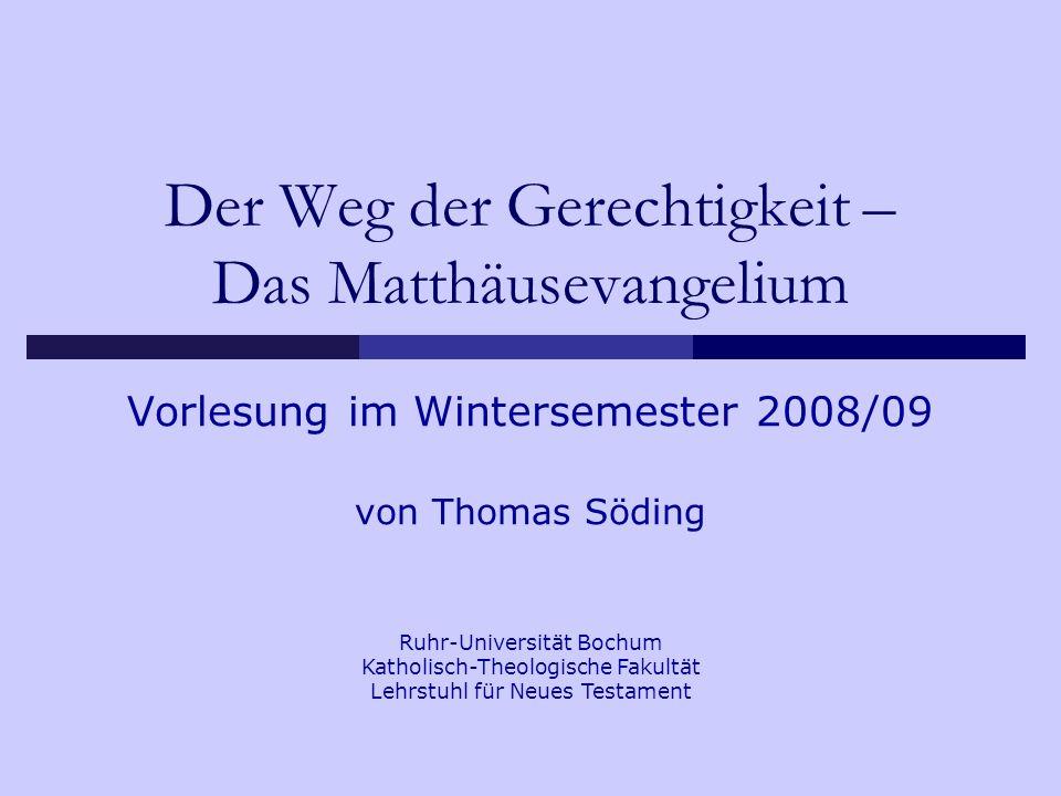 Der Weg der Gerechtigkeit – Das Matthäusevangelium Vorlesung im Wintersemester 2008/09 von Thomas Söding Ruhr-Universität Bochum Katholisch-Theologische Fakultät Lehrstuhl für Neues Testament
