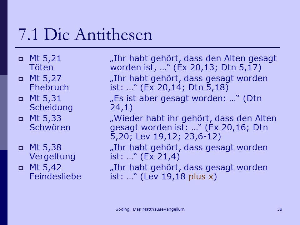 Söding, Das Matthäusevangelium38 7.1 Die Antithesen Mt 5,21 Töten Mt 5,27 Ehebruch Mt 5,31 Scheidung Mt 5,33 Schwören Mt 5,38 Vergeltung Mt 5,42 Feindesliebe Ihr habt gehört, dass den Alten gesagt worden ist, … (Ex 20,13; Dtn 5,17) Ihr habt gehört, dass gesagt worden ist: … (Ex 20,14; Dtn 5,18) Es ist aber gesagt worden: … (Dtn 24,1) Wieder habt ihr gehört, dass den Alten gesagt worden ist: … (Ex 20,16; Dtn 5,20; Lev 19,12; 23,6-12) Ihr habt gehört, dass gesagt worden ist: … (Ex 21,4) Ihr habt gehört, dass gesagt worden ist: … (Lev 19,18 plus x)