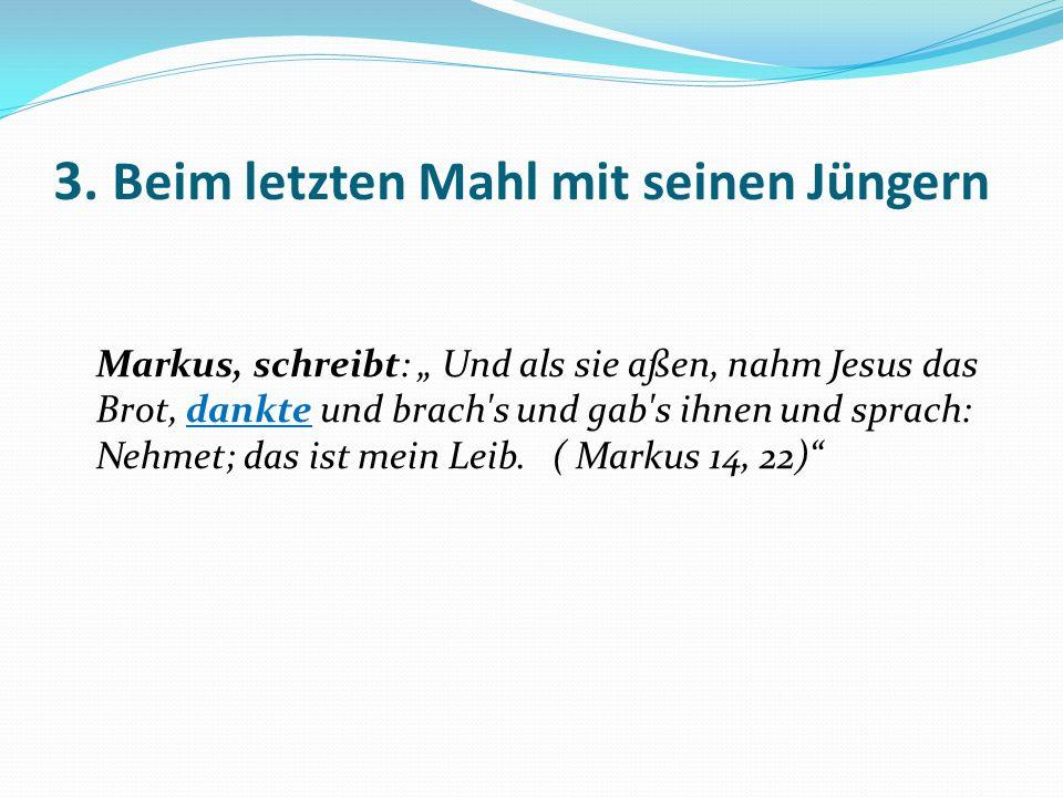 3. Beim letzten Mahl mit seinen Jüngern Markus, schreibt: Und als sie aßen, nahm Jesus das Brot, dankte und brach's und gab's ihnen und sprach: Nehmet
